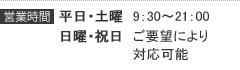 営業時間:平日土曜・9:30~21:00/日曜祝日・ご要望により対応可能